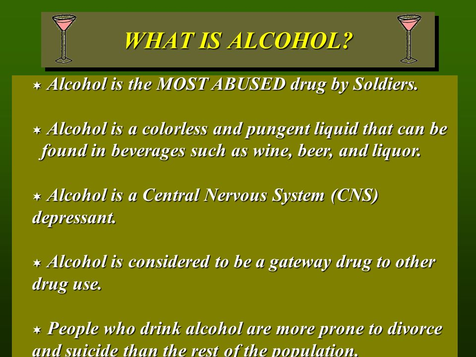 WHAT IS ALCOHOL.  Alcohol is the MOST ABUSED drug by Soldiers.