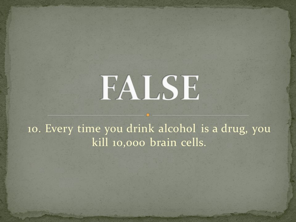 10. Every time you drink alcohol is a drug, you kill 10,000 brain cells.
