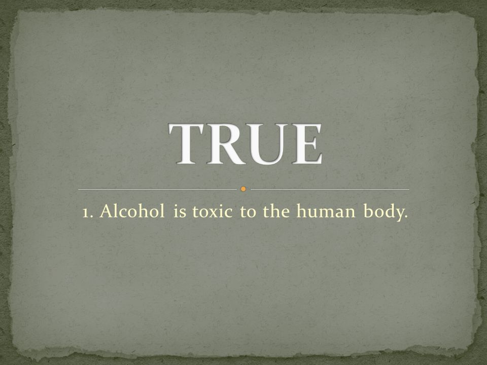 1. Alcohol is toxic to the human body.