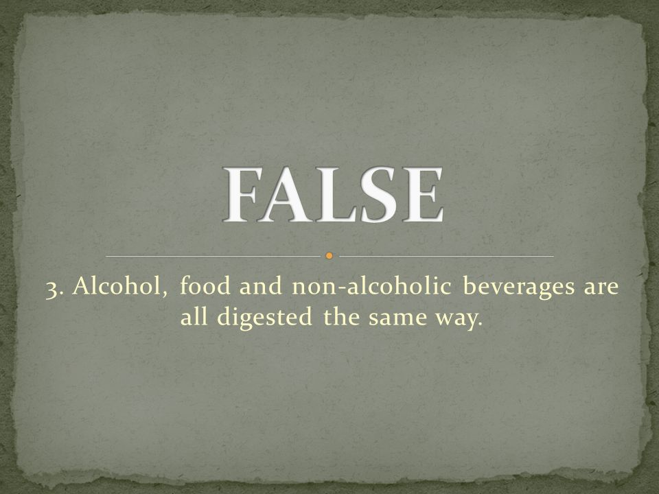 3. Alcohol, food and non-alcoholic beverages are all digested the same way.