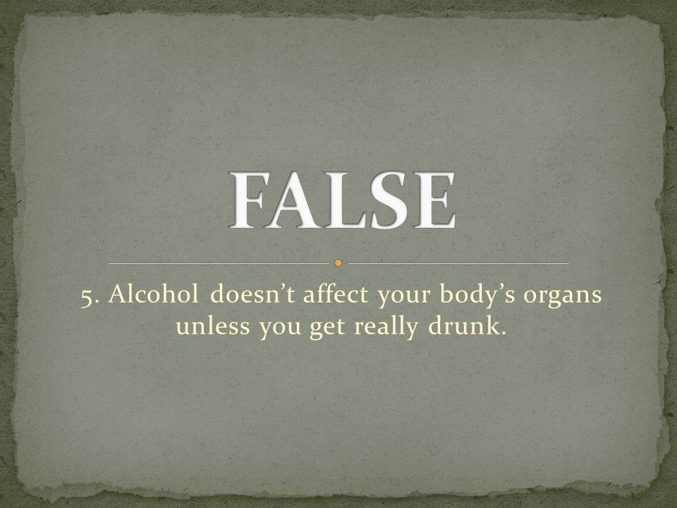 5. Alcohol doesn't affect your body's organs unless you get really drunk.