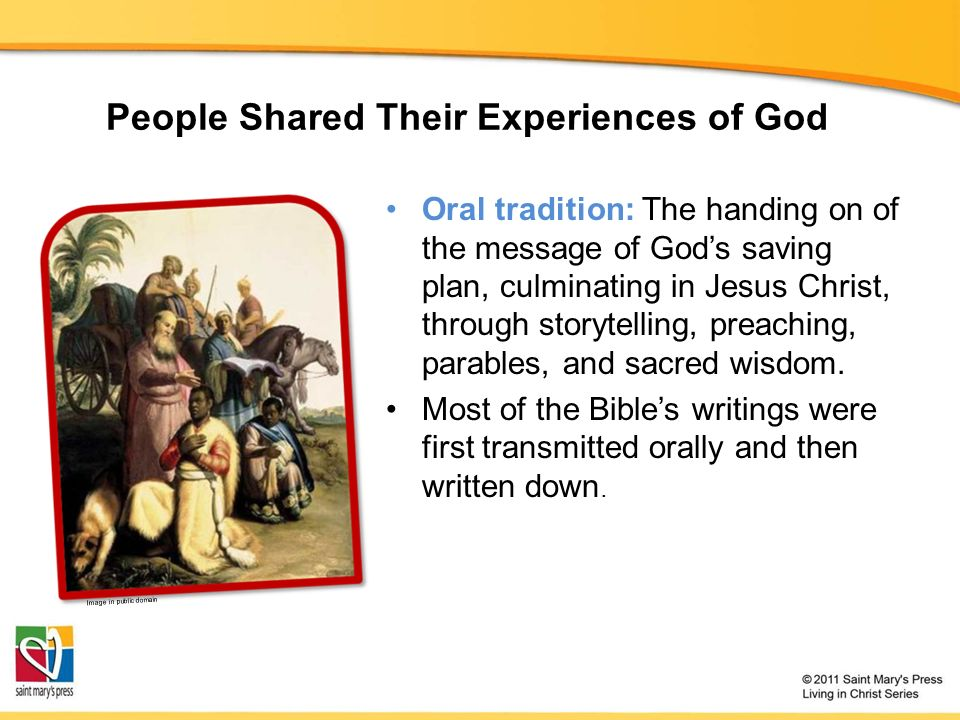 People Shared Their Experiences of God Oral tradition: The handing on of the message of God's saving plan, culminating in Jesus Christ, through storytelling, preaching, parables, and sacred wisdom.
