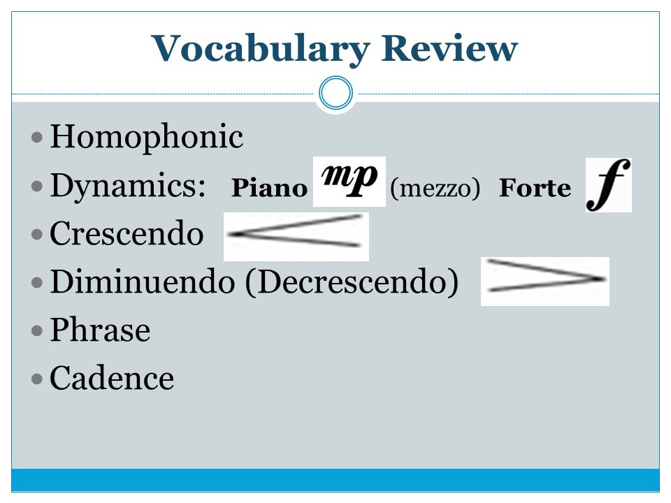 Vocabulary Review Homophonic Dynamics: Piano (mezzo)Forte Crescendo Diminuendo (Decrescendo) Phrase Cadence
