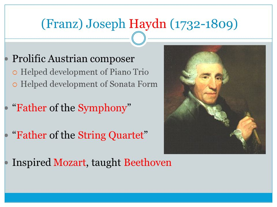 (Franz) Joseph Haydn ( ) Prolific Austrian composer  Helped development of Piano Trio  Helped development of Sonata Form Father of the Symphony Father of the String Quartet Inspired Mozart, taught Beethoven