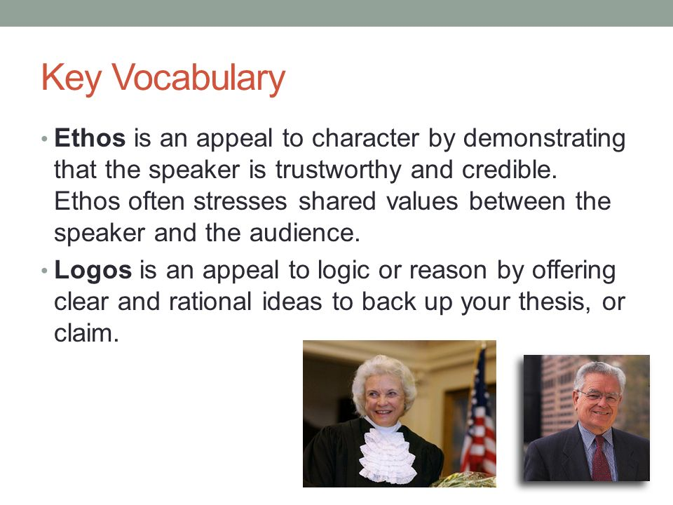 Key Vocabulary Ethos is an appeal to character by demonstrating that the speaker is trustworthy and credible.