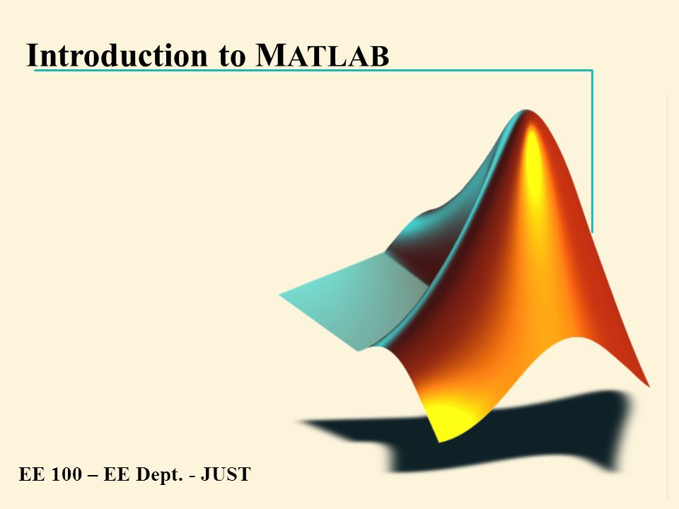 Introduction to M ATLAB EE 100 – EE Dept. - JUST