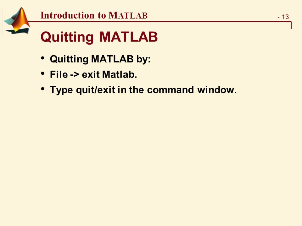 - 13 Introduction to M ATLAB Quitting MATLAB Quitting MATLAB by: File -> exit Matlab.