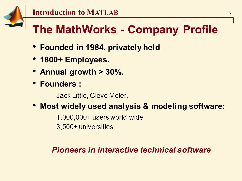 - 3 Introduction to M ATLAB The MathWorks - Company Profile Founded in 1984, privately held Employees.