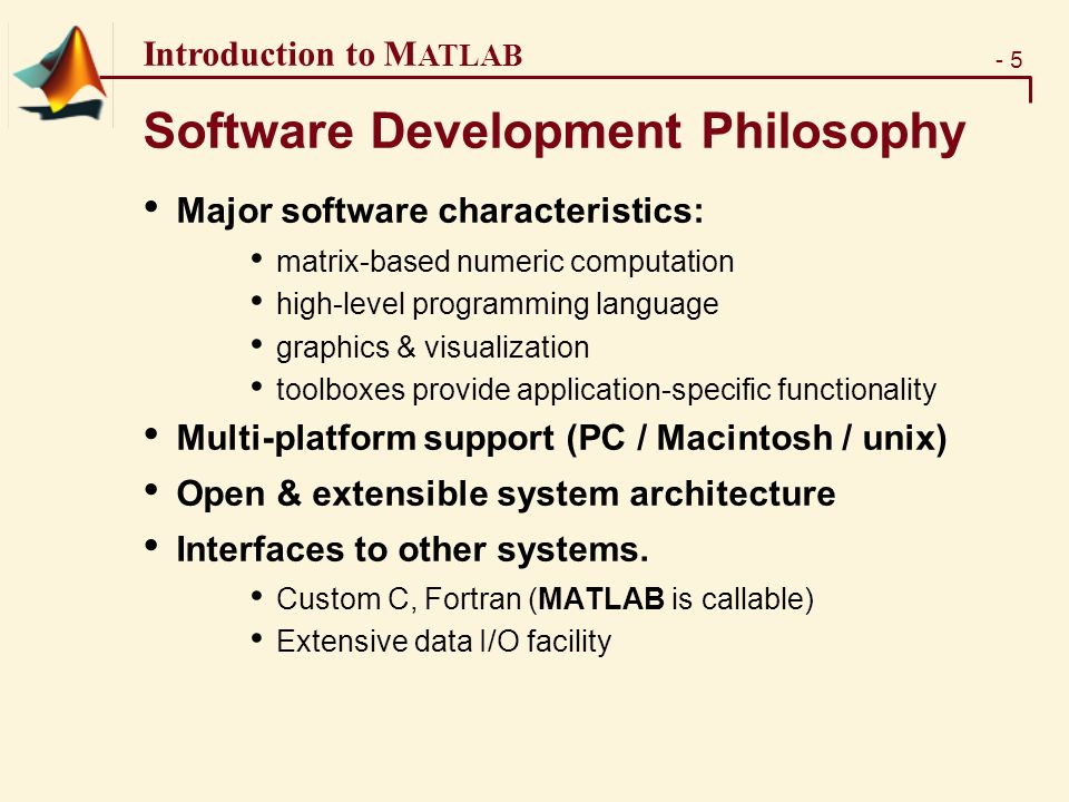 - 5 Introduction to M ATLAB Software Development Philosophy Major software characteristics: matrix-based numeric computation high-level programming language graphics & visualization toolboxes provide application-specific functionality Multi-platform support (PC / Macintosh / unix) Open & extensible system architecture Interfaces to other systems.