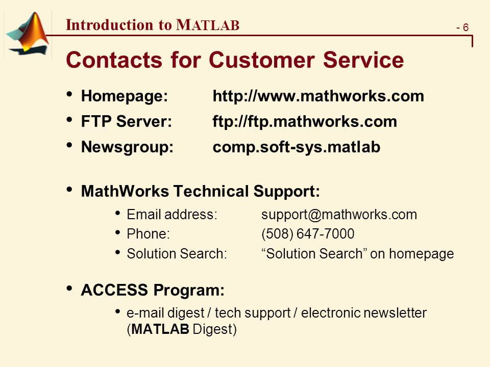 - 6 Introduction to M ATLAB Contacts for Customer Service Homepage:  FTP Server: ftp://ftp.mathworks.com Newsgroup:comp.soft-sys.matlab MathWorks Technical Support:  Phone:(508) Solution Search: Solution Search on homepage ACCESS Program:  digest / tech support / electronic newsletter (MATLAB Digest)