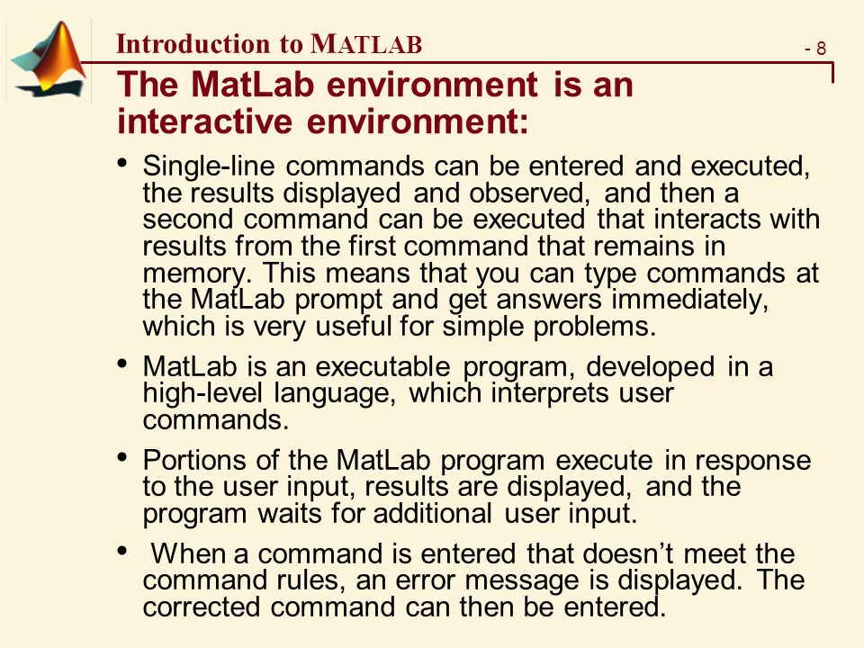 - 8 Introduction to M ATLAB The MatLab environment is an interactive environment: Single-line commands can be entered and executed, the results displayed and observed, and then a second command can be executed that interacts with results from the first command that remains in memory.