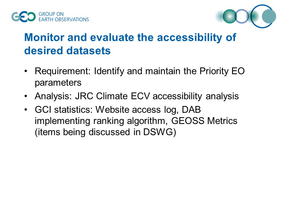Monitor and evaluate the accessibility of desired datasets Requirement: Identify and maintain the Priority EO parameters Analysis: JRC Climate ECV accessibility analysis GCI statistics: Website access log, DAB implementing ranking algorithm, GEOSS Metrics (items being discussed in DSWG)
