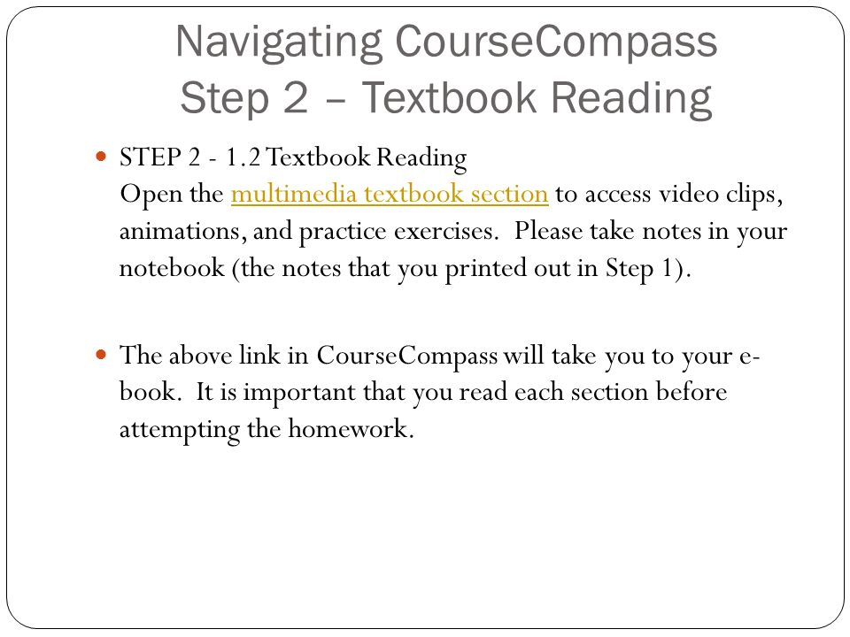 Navigating CourseCompass Step 2 – Textbook Reading STEP Textbook Reading Open the multimedia textbook section to access video clips, animations, and practice exercises.