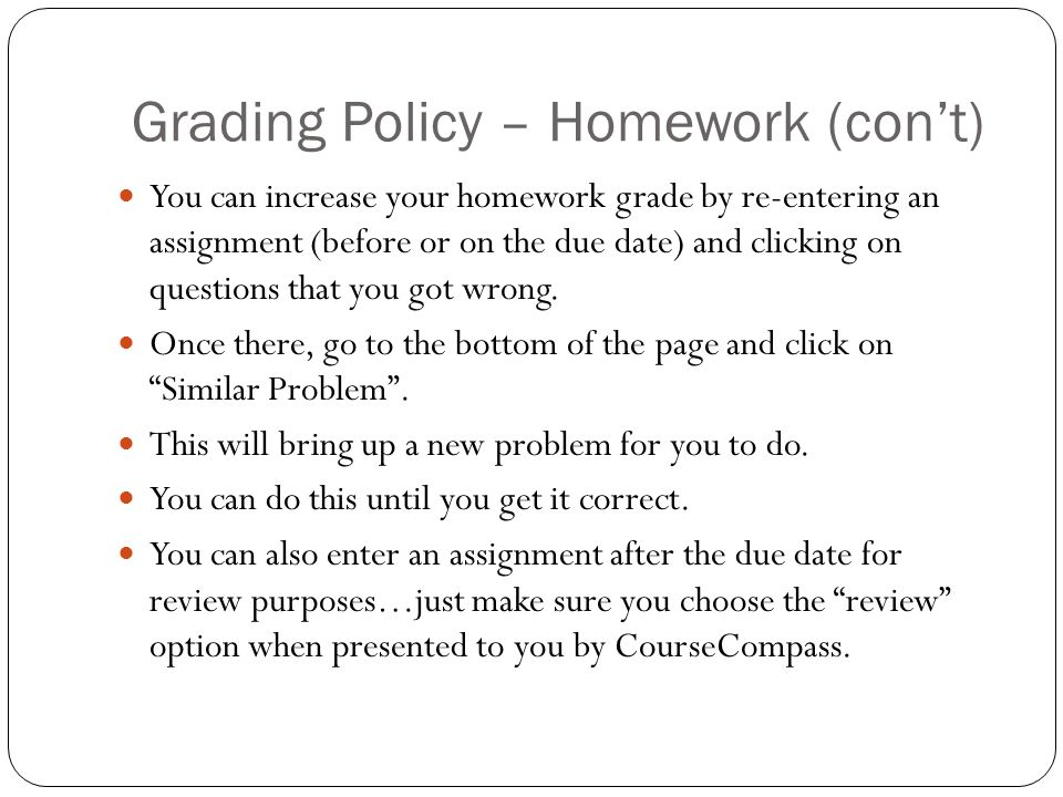 Grading Policy – Homework (con't) You can increase your homework grade by re-entering an assignment (before or on the due date) and clicking on questions that you got wrong.