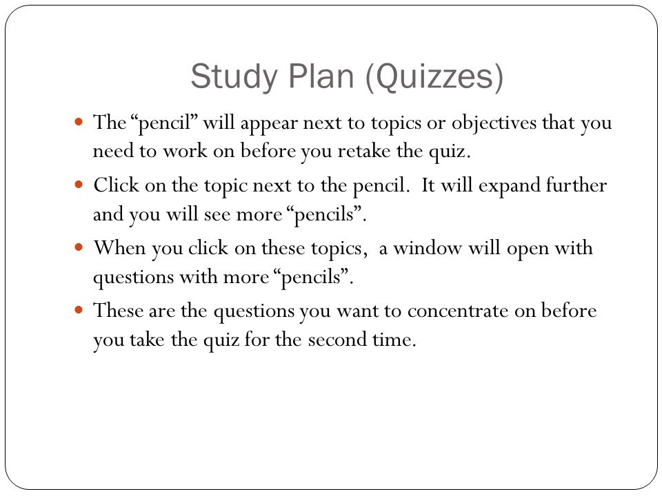 Study Plan (Quizzes) The pencil will appear next to topics or objectives that you need to work on before you retake the quiz.