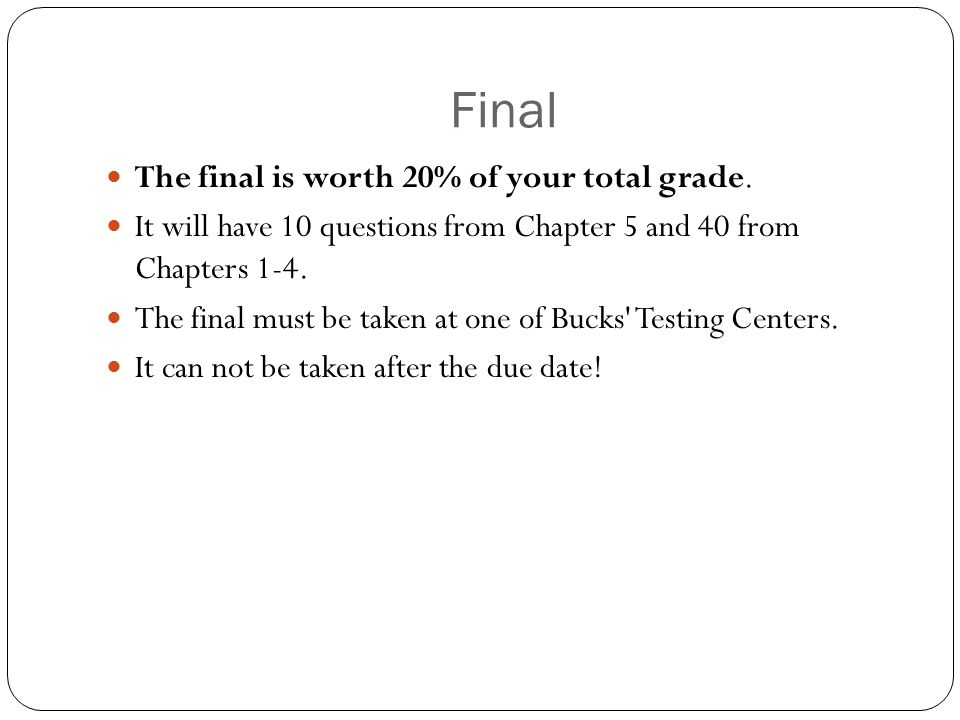 Final The final is worth 20% of your total grade.