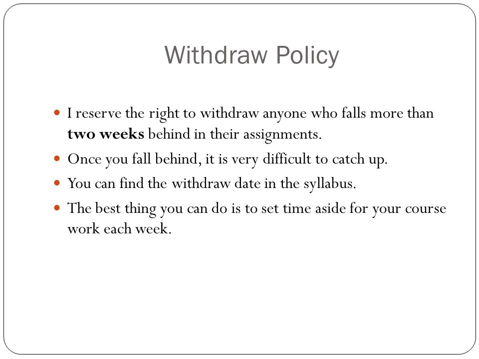 Withdraw Policy I reserve the right to withdraw anyone who falls more than two weeks behind in their assignments.
