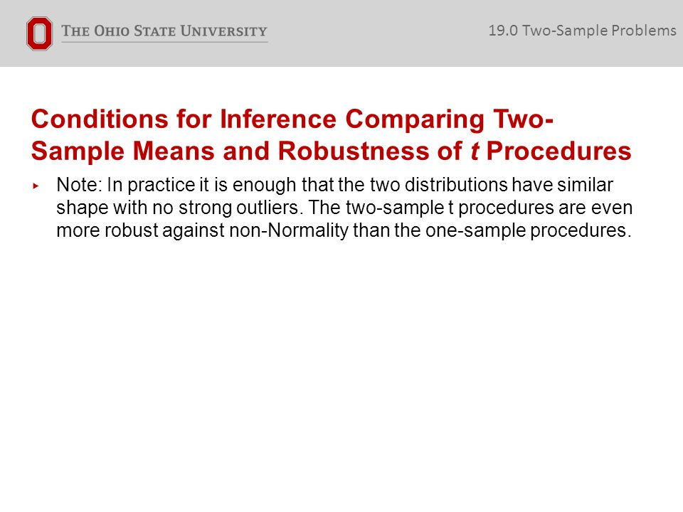 Conditions for Inference Comparing Two- Sample Means and Robustness of t Procedures ▸ Note: In practice it is enough that the two distributions have similar shape with no strong outliers.