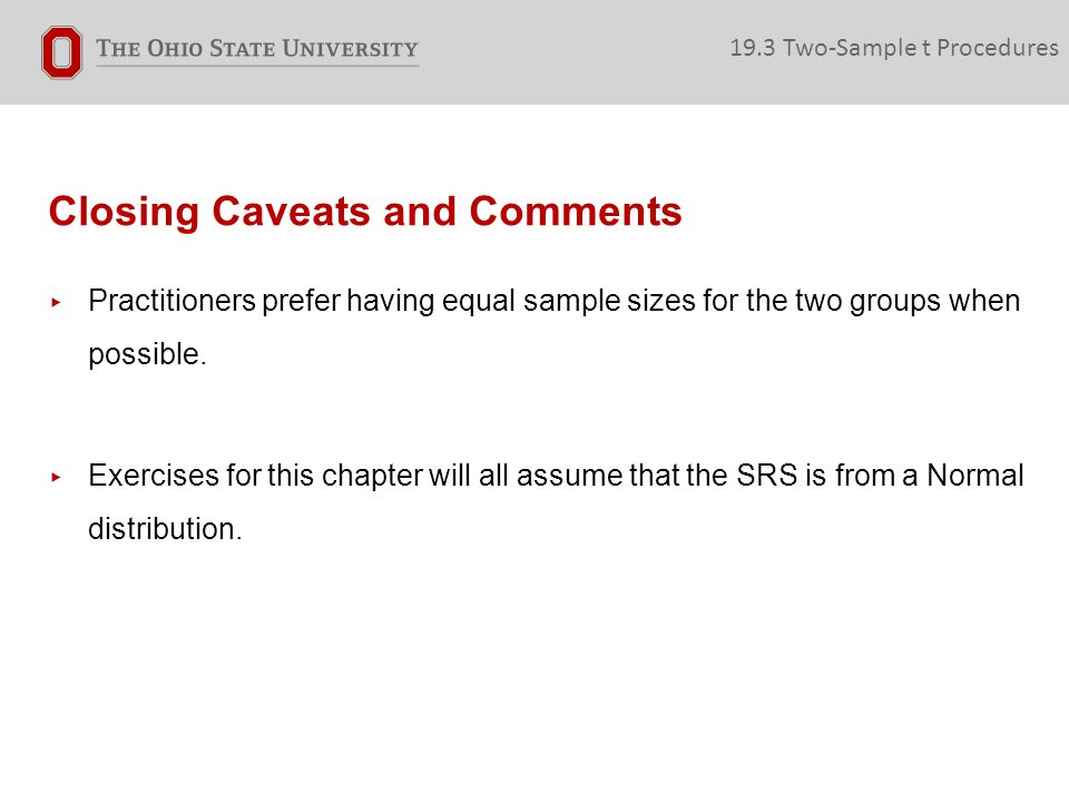 Closing Caveats and Comments ▸ Practitioners prefer having equal sample sizes for the two groups when possible.