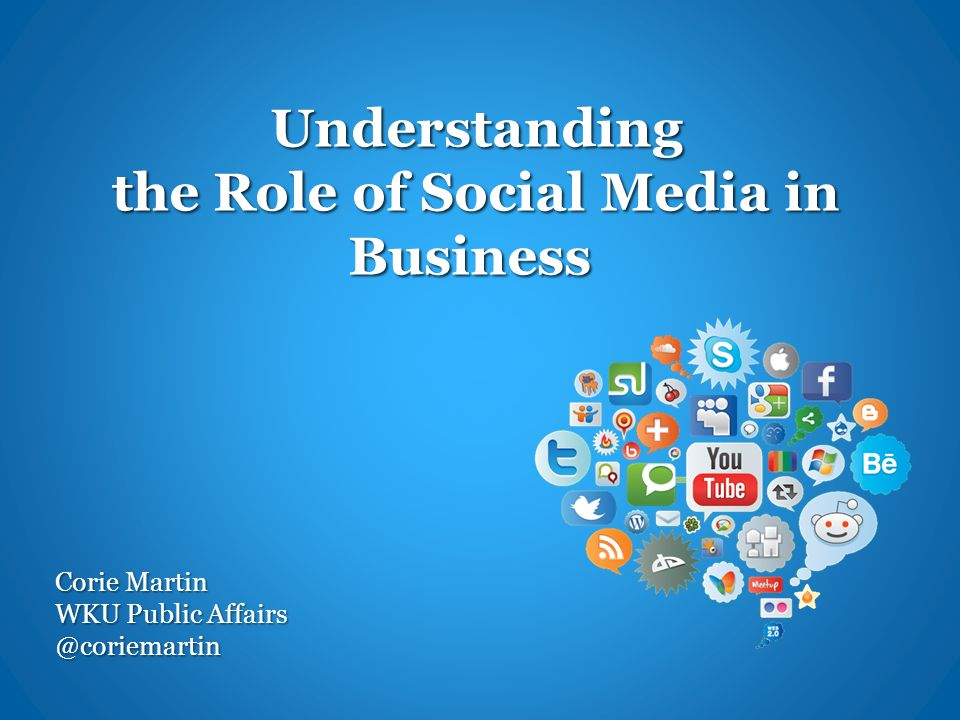 Understanding the Role of Social Media in Business Understanding the Role of Social Media in Business Corie Martin WKU Public