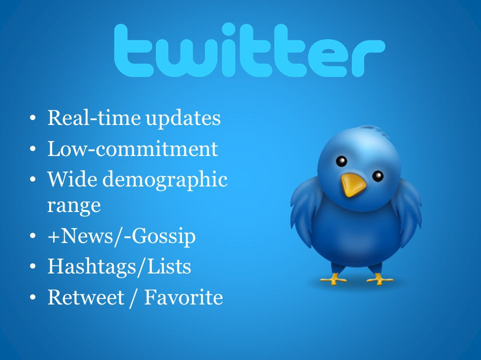 Real-time updates Low-commitment Wide demographic range +News/-Gossip Hashtags/Lists Retweet / Favorite