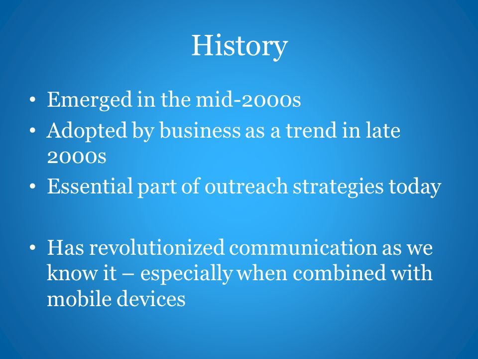 History Emerged in the mid-2000s Adopted by business as a trend in late 2000s Essential part of outreach strategies today Has revolutionized communication as we know it – especially when combined with mobile devices