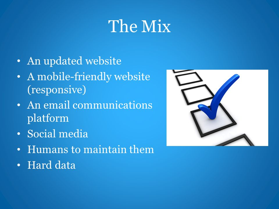The Mix An updated website A mobile-friendly website (responsive) An  communications platform Social media Humans to maintain them Hard data