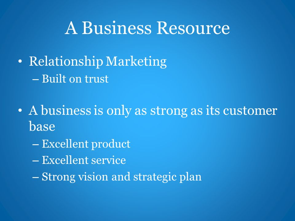 A Business Resource Relationship Marketing – Built on trust A business is only as strong as its customer base – Excellent product – Excellent service – Strong vision and strategic plan