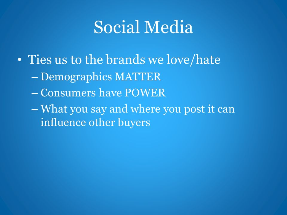 Social Media Ties us to the brands we love/hate – Demographics MATTER – Consumers have POWER – What you say and where you post it can influence other buyers