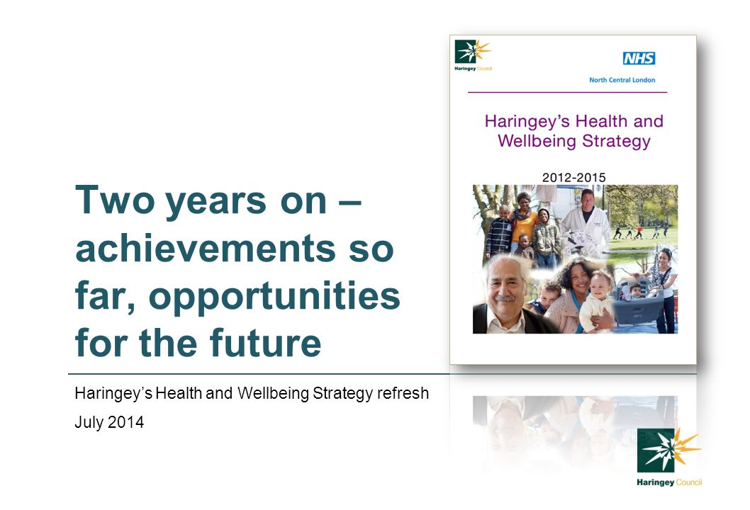 Two years on – achievements so far, opportunities for the future Haringey's Health and Wellbeing Strategy refresh July 2014