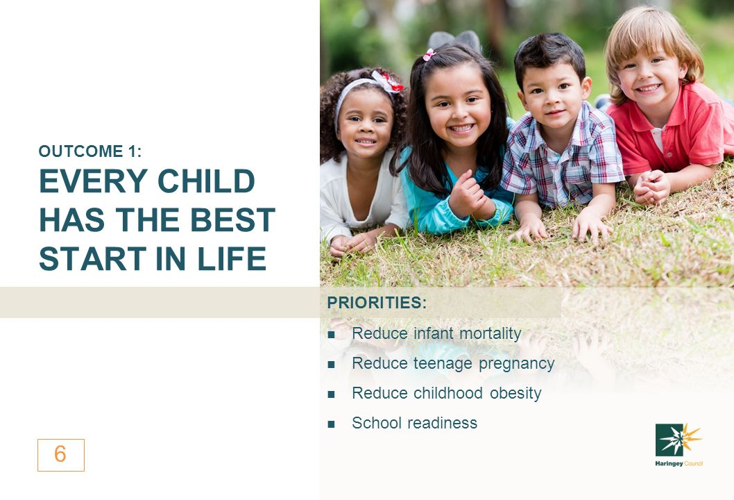 6 Reduce infant mortality Reduce teenage pregnancy Reduce childhood obesity School readiness OUTCOME 1: EVERY CHILD HAS THE BEST START IN LIFE PRIORITIES: