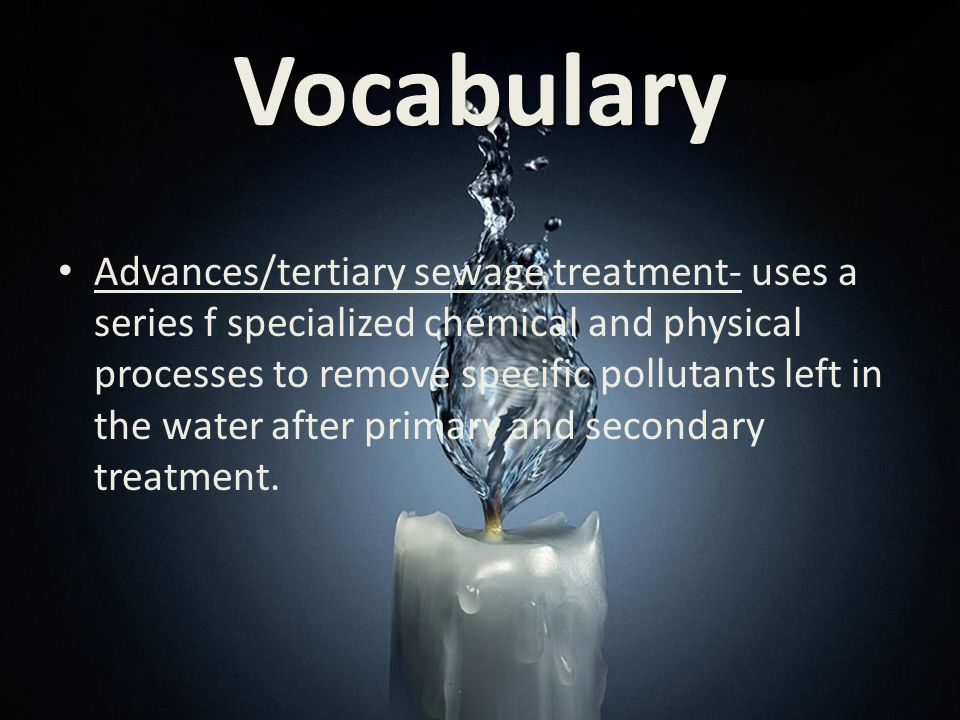 Vocabulary Advances/tertiary sewage treatment- uses a series f specialized chemical and physical processes to remove specific pollutants left in the water after primary and secondary treatment.