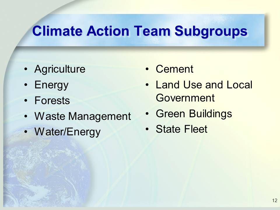 12 Climate Action Team Subgroups Agriculture Energy Forests Waste Management Water/Energy Cement Land Use and Local Government Green Buildings State Fleet