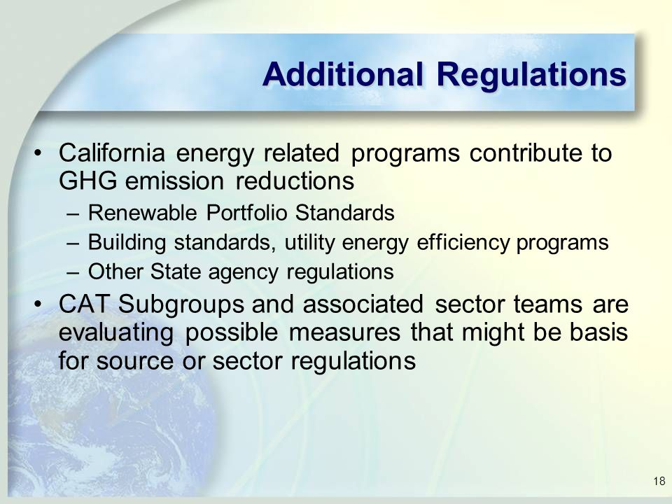 18 Additional Regulations California energy related programs contribute to GHG emission reductions –Renewable Portfolio Standards –Building standards, utility energy efficiency programs –Other State agency regulations CAT Subgroups and associated sector teams are evaluating possible measures that might be basis for source or sector regulations