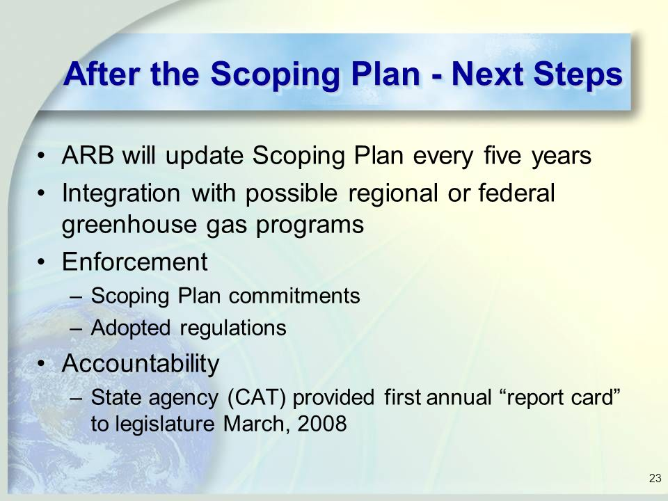 23 After the Scoping Plan - Next Steps ARB will update Scoping Plan every five years Integration with possible regional or federal greenhouse gas programs Enforcement –Scoping Plan commitments –Adopted regulations Accountability –State agency (CAT) provided first annual report card to legislature March, 2008