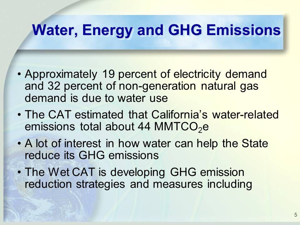 5 Water, Energy and GHG Emissions Approximately 19 percent of electricity demand and 32 percent of non-generation natural gas demand is due to water use The CAT estimated that California's water-related emissions total about 44 MMTCO 2 e A lot of interest in how water can help the State reduce its GHG emissions The Wet CAT is developing GHG emission reduction strategies and measures including