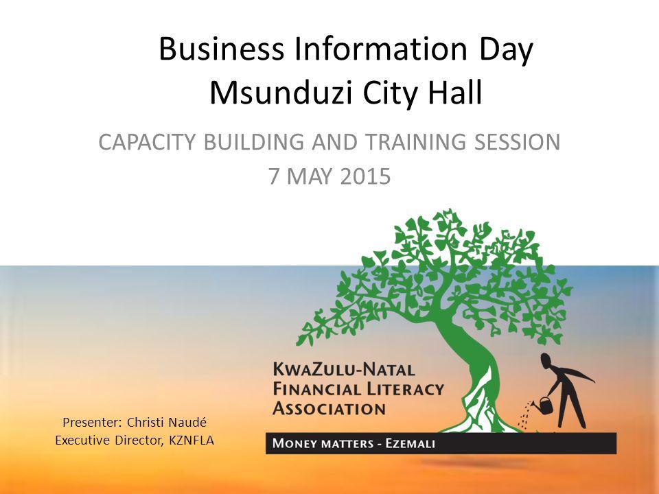 1 Business Information Day Msunduzi City Hall CAPACITY BUILDING AND TRAINING SESSION 7 MAY 2015 Presenter Christi Naud Executive Director KZNFLA
