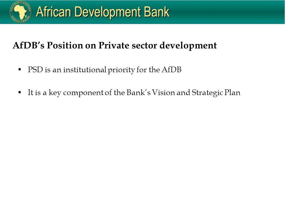 AfDB's Position on Private sector development PSD is an institutional priority for the AfDB It is a key component of the Bank's Vision and Strategic Plan