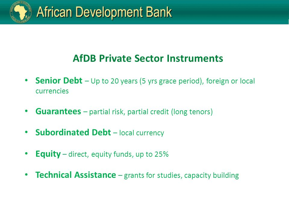 AfDB Private Sector Instruments Senior Debt – Up to 20 years (5 yrs grace period), foreign or local currencies Guarantees – partial risk, partial credit (long tenors) Subordinated Debt – local currency Equity – direct, equity funds, up to 25% Technical Assistance – grants for studies, capacity building