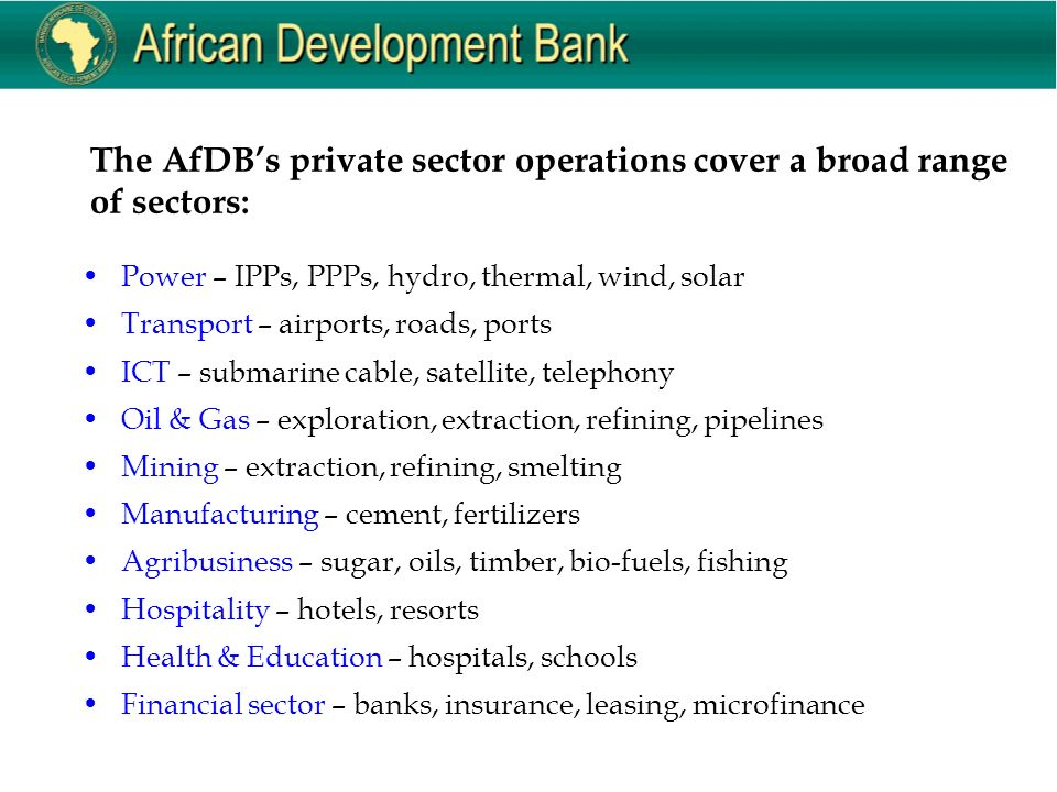 The AfDB's private sector operations cover a broad range of sectors: Power – IPPs, PPPs, hydro, thermal, wind, solar Transport – airports, roads, ports ICT – submarine cable, satellite, telephony Oil & Gas – exploration, extraction, refining, pipelines Mining – extraction, refining, smelting Manufacturing – cement, fertilizers Agribusiness – sugar, oils, timber, bio-fuels, fishing Hospitality – hotels, resorts Health & Education – hospitals, schools Financial sector – banks, insurance, leasing, microfinance