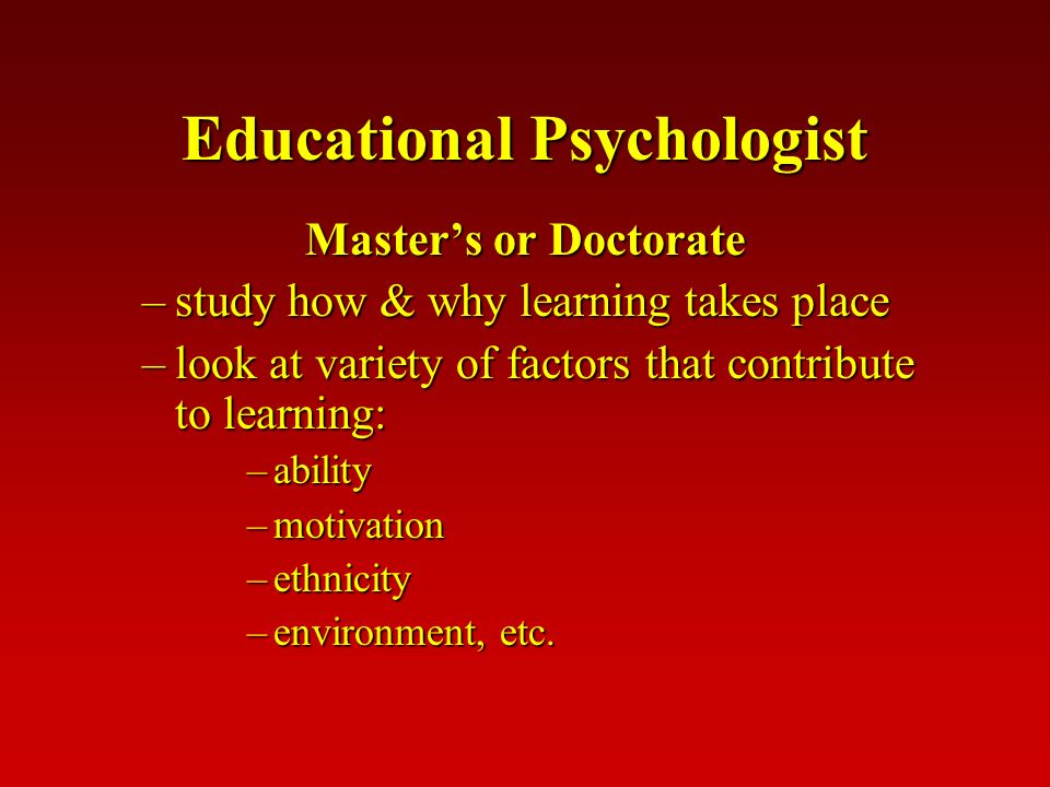 Educational Psychologist Master's or Doctorate –study how & why learning takes place –look at variety of factors that contribute to learning: –ability –motivation –ethnicity –environment, etc.