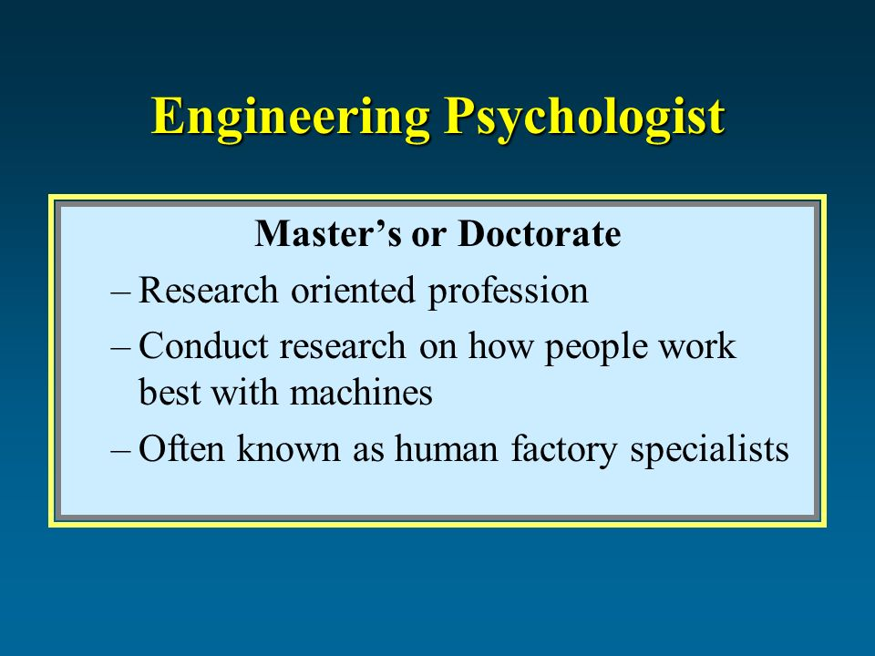 Engineering Psychologist Master's or Doctorate –Research oriented profession –Conduct research on how people work best with machines –Often known as human factory specialists