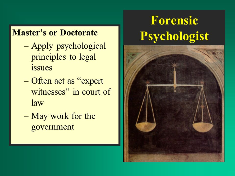 Forensic Psychologist Master's or Doctorate –Apply psychological principles to legal issues –Often act as expert witnesses in court of law –May work for the government