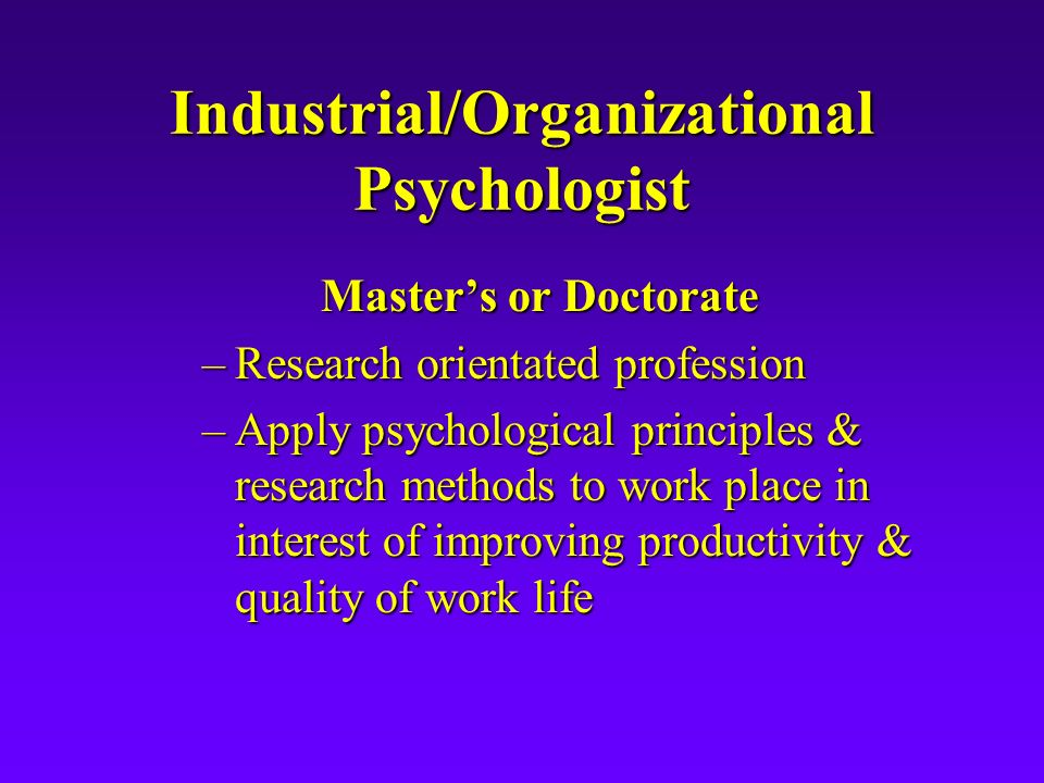 Industrial/Organizational Psychologist Master's or Doctorate –Research orientated profession –Apply psychological principles & research methods to work place in interest of improving productivity & quality of work life