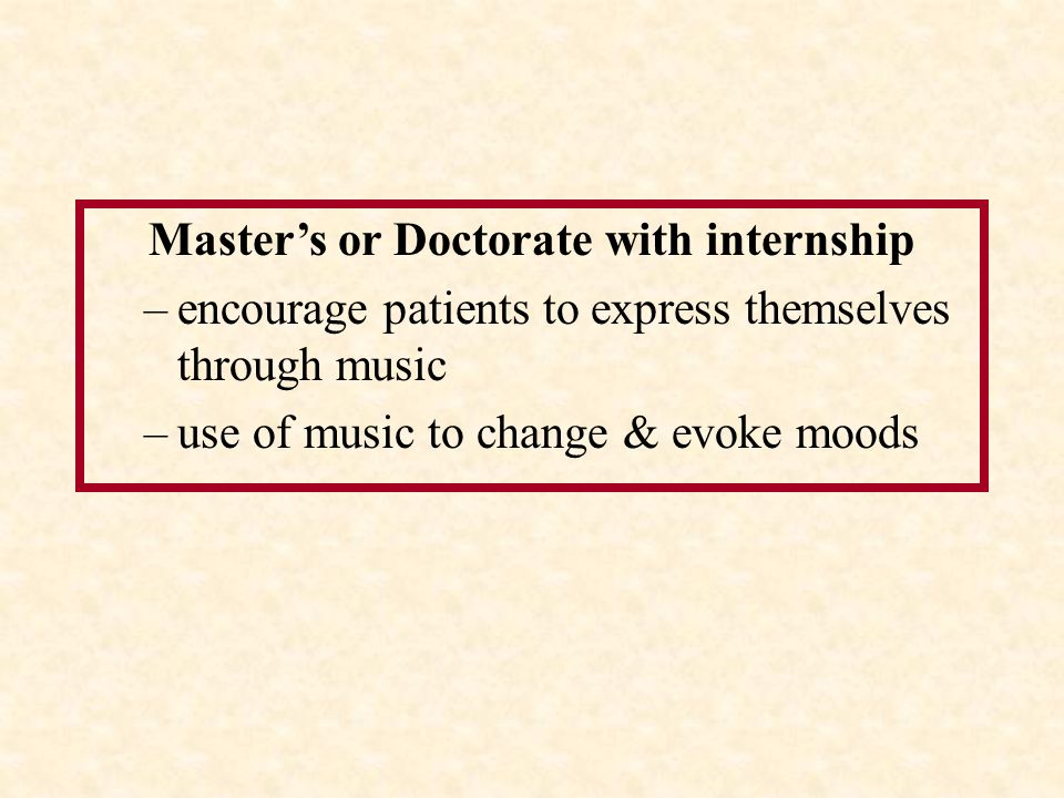 Master's or Doctorate with internship –encourage patients to express themselves through music –use of music to change & evoke moods