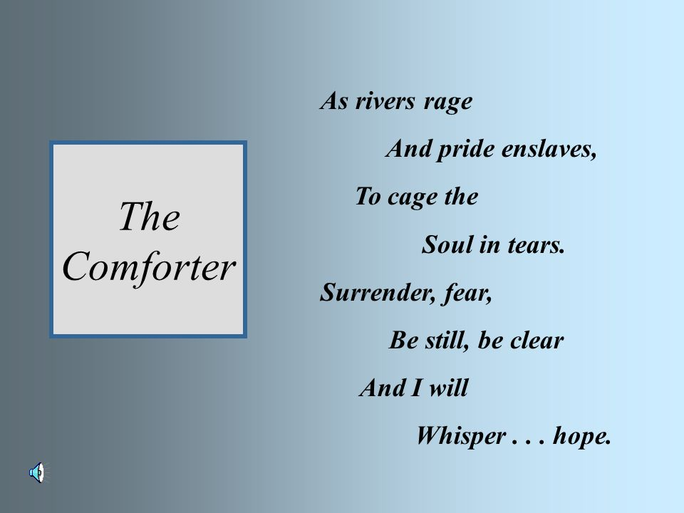 The Comforter As rivers rage And pride enslaves, To cage the Soul in tears.