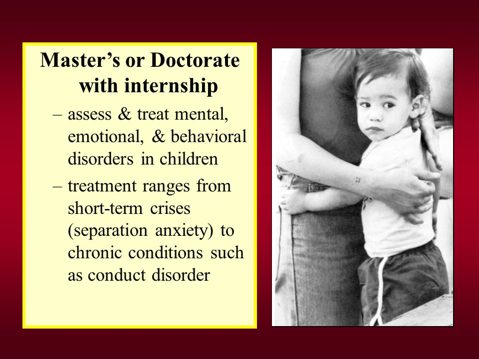 Master's or Doctorate with internship –assess & treat mental, emotional, & behavioral disorders in children –treatment ranges from short-term crises (separation anxiety) to chronic conditions such as conduct disorder