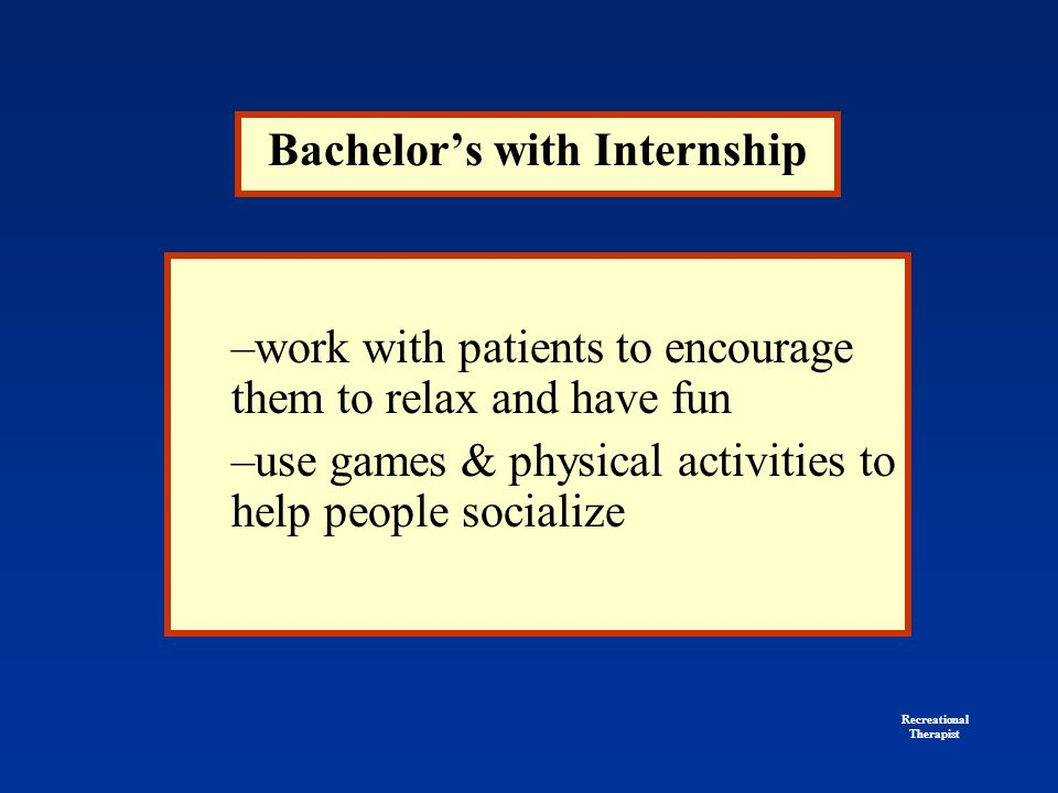 Bachelor's with Internship –work with patients to encourage them to relax and have fun –use games & physical activities to help people socialize