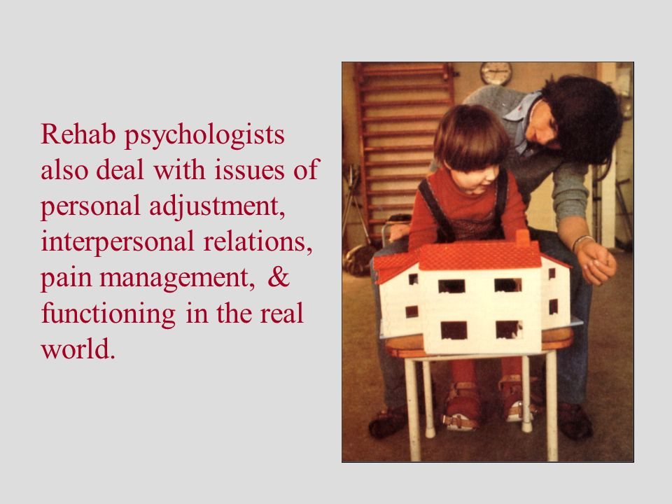 Rehab psychologists also deal with issues of personal adjustment, interpersonal relations, pain management, & functioning in the real world.