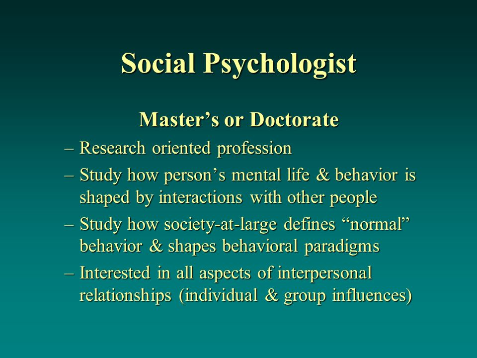 Social Psychologist Master's or Doctorate –Research oriented profession –Study how person's mental life & behavior is shaped by interactions with other people –Study how society-at-large defines normal behavior & shapes behavioral paradigms –Interested in all aspects of interpersonal relationships (individual & group influences)